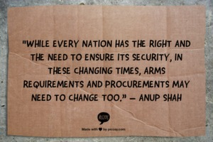 """While every nation has the right and the need to ensure its security, in these changing times, arms requirements and procurements may need to change too."" – Anup Shah"