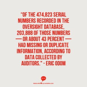 """Of the 474,823 serial numbers recorded in the oversight database, 203,888 of those numbers — or about 43 percent — had missing or duplicate information, according to data collected by auditors."" - Eric Odom"