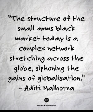 """The structure of the small arms black market today is a complex network stretching across the globe, siphoning the gains of globalisation. "" - Aditi Malhotra"