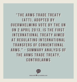 """The Arms Trade Treaty (ATT), adopted by overwhelming vote by the UN on 2 April 2013, is the first international Treaty aimed at regulating international transfers of conventional arms. "" - Summary Analysis of The Arms Trade Treaty, ControlArms"