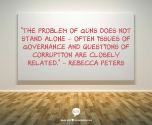 """The problem of guns does not stand alone- often issues of governance and questions of corruption are closely related."" - Rebecca Peters"