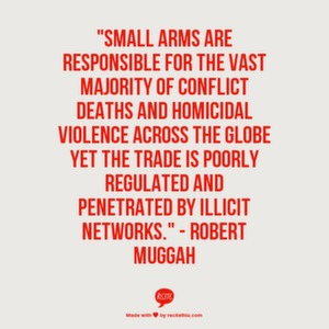 "Small arms are responsible for the vast majority of conflict deaths and homicidal violence across the globe yet the trade is poorly regulated and penetrated by illicit networks."" - Robert Muggah"