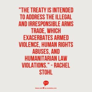 """The treaty is intended to address the illegal and irresponsible arms trade, which exacerbates armed violence, human rights abuses, and humanitarian law violations."" - Rachel Stohl"