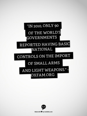 """In 2010, only 90 of the world's governments reported having basic national controls on the import of small arms and light weapons."" - Oxfam"