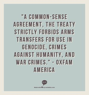 """A common-sense agreement, the treaty strictly forbids arms transfers for use in genocide, crimes against humanity, and war crimes."" - Oxfam America"
