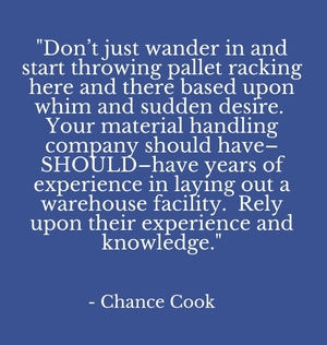 """Don't just wander in and start throwing pallet racking here and there based upon whim and sudden desire. Your material handling company should have–SHOULD–have years of experience in laying out a warehouse facility. Rely upon their experience and knowledge."" - Chance Cook"