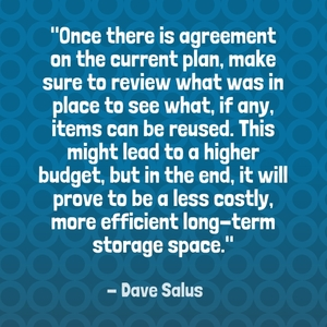 """Once there is agreement on the current plan, make sure to review what was in place to see what, if any, items can be reused. This might lead to a higher budget, but in the end, it will prove to be a less costly, more efficient long-term storage space."" - Dave Salus"