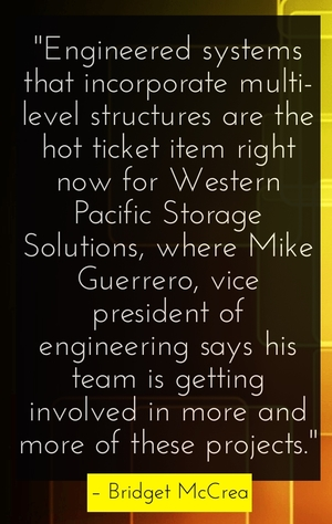 """Engineered systems that incorporate multi-level structures are the hot ticket item right now for Western Pacific Storage Solutions, where Mike Guerrero, vice president of engineering says his team is getting involved in more and more of these projects."" - Bridget McCrea"