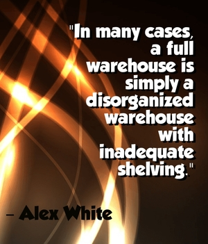 """In many cases, a full warehouse is simply a disorganized warehouse with inadequate shelving."" - Alex White"