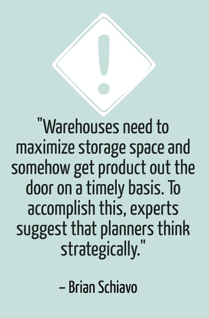 """Warehouses need to maximize storage space and somehow get product out the door on a timely basis. To accomplish this, experts suggest that planners think strategically."" - Brian Schiavo"