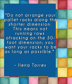 """Do not arrange your pallet racks along the shorter dimension. This means not running rows of racking on the 30-foot dimension; you want your racks to be as long as possible."" - Ilena Torres"