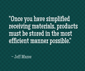 """Once you have simplified receiving materials, products must be stored in the most efficient manner possible."" - Jeff Maree"
