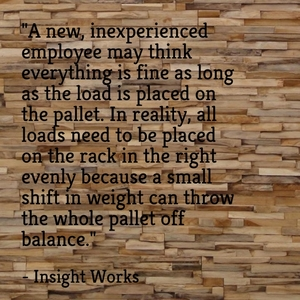 """A new, inexperienced employee may think everything is fine as long as the load is placed on the pallet. In reality, all loads need to be placed on the rack in the right evenly because a small shift in weight can throw the whole pallet off balance."" - Insight Works"