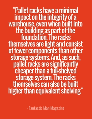 """Pallet racks have a minimal impact on the integrity of a warehouse, even when built into the building as part of the foundation. The racks themselves are light and consist of fewer components than other storage systems. And, as such, pallet racks are significantly cheaper than a full-shelved storage system. The racks themselves can also be built higher than equivalent shelving."" - Fantastic Man Magazine"