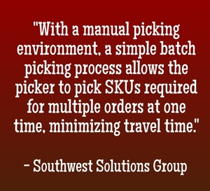"""With a manual picking environment, a simple batch picking process allows the picker to pick SKUs required for multiple orders at one time, minimizing travel time."" - Southwest Solutions Group"