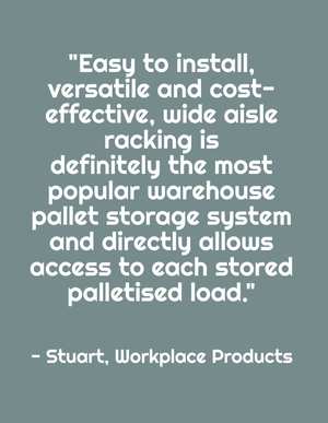 """Easy to install, versatile and cost-effective, wide aisle racking is definitely the most popular warehouse pallet storage system and directly allows access to each stored palletised load."" - Stuart, Workplace Products"
