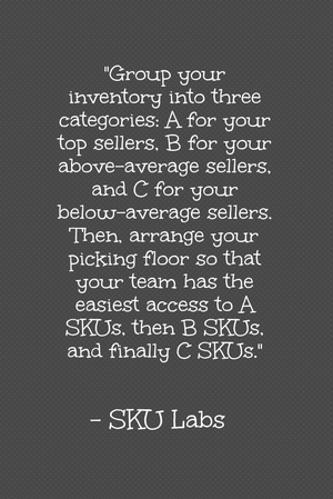 """Group your inventory into three categories: A for your top sellers, B for your above-average sellers, and C for your below-average sellers. Then, arrange your picking floor so that your team has the easiest access to A SKUs, then B SKUs, and finally C SKUs."" - SKU Labs"