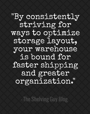 """By consistently striving for ways to optimize storage layout, your warehouse is bound for faster shipping and greater organization."" - The Shelving Guy Blog"