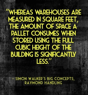 """Whereas warehouses are measured in square feet, the amount of space a pallet consumes when stored using the full cubic height of the building is significantly less."" - Simon Walker's Big Concepts, Raymond Handling"