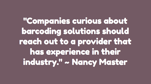 """Companies curious about barcoding solutions should reach out to a provider that has experience in their industry."" ~ Nancy Master"