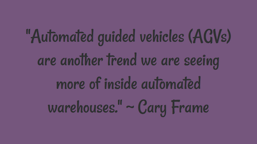 """Automated guided vehicles (AGVs) are another trend we are seeing more of inside automated warehouses."" ~ Cary Frame"