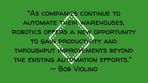 """As companies continue to automate their warehouses, robotics offers a new opportunity to gain productivity and throughput improvements beyond the existing automation efforts.""  ~ Bob Violino"