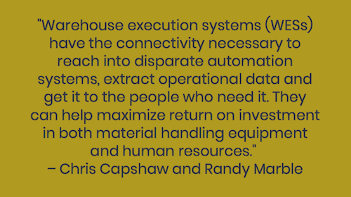 """Warehouse execution systems (WESs) have the connectivity necessary to reach into disparate automation systems, extract operational data and get it to the people who need it. They can help maximize return on investment in both material handling equipment and human resources.""  – Chris Capshaw and Randy Marble"
