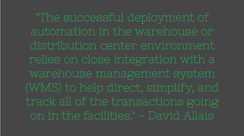 """The successful deployment of automation in the warehouse or distribution center environment relies on close integration with a warehouse management system (WMS) to help direct, simplify, and track all of the transactions going on in the facilities."" ~ David Allais"