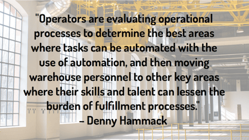 """Operators are evaluating operational processes to determine the best areas where tasks can be automated with the use of automation, and then moving warehouse personnel to other key areas where their skills and talent can lessen the burden of fulfillment processes."" – Denny Hammack"