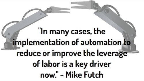 """In many cases, the implementation of automation to reduce or improve the leverage of labor is a key driver now."" ~ Mike Futch"