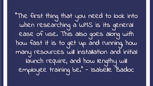 """The first thing that you need to look into when researching a WMS is its general ease of use. This also goes along with how fast it is to get up and running, how many resources will installation and initial launch require, and how lengthy will employee training be."" - Isabelle Badoc"
