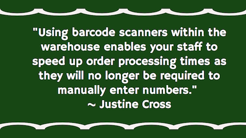 """Using barcode scanners within the warehouse enables your staff to speed up order processing times as they will no longer be required to manually enter numbers.""  ~ Justine Cross"