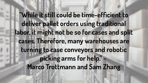 """While it still could be time-efficient to deliver pallet orders using traditional labor, it might not be so for cases and split cases. Therefore, many warehouses are turning to case conveyors and robotic picking arms for help."" - Marco Trottmann and Sam Zhang"