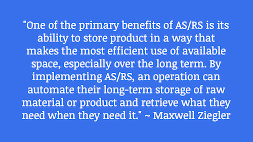 """One of the primary benefits of AS/RS is its ability to store product in a way that makes the most efficient use of available space, especially over the long term. By implementing AS/RS, an operation can automate their long-term storage of raw material or product and retrieve what they need when they need it."" ~ Maxwell Ziegler"