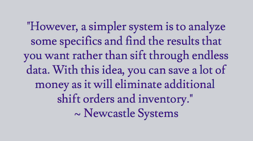 """However, a simpler system is to analyze some specifics and find the results that you want rather than sift through endless data. With this idea, you can save a lot of money as it will eliminate additional shift orders and inventory.""  ~ Newcastle Systems"