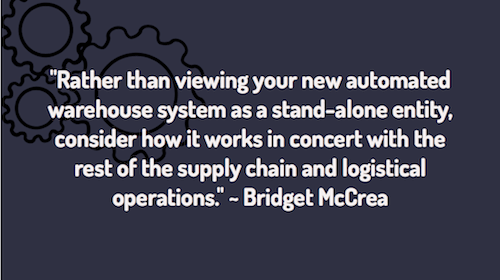 """Rather than viewing your new automated warehouse system as a stand-alone entity, consider how it works in concert with the rest of the supply chain and logistical operations."" ~ Bridget McCrea"