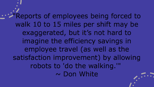 """Reports of employees being forced to walk 10 to 15 miles per shift may be exaggerated, but it's not hard to imagine the efficiency savings in employee travel (as well as the satisfaction improvement) by allowing robots to 'do the walking.""  ~ Don White"