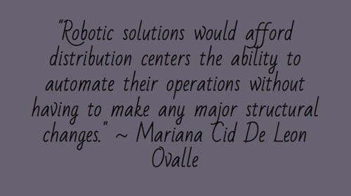 """Robotic solutions would afford distribution centers the ability to automate their operations without having to make any major structural changes."" ~ Mariana Cid De Leon Ovalle"