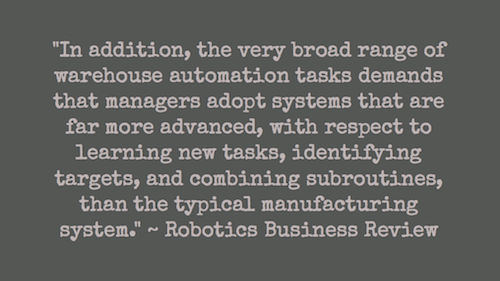 """In addition, the very broad range of warehouse automation tasks demands that managers adopt systems that are far more advanced, with respect to learning new tasks, identifying targets, and combining subroutines, than the typical manufacturing system."" ~ Robotics Business Review"