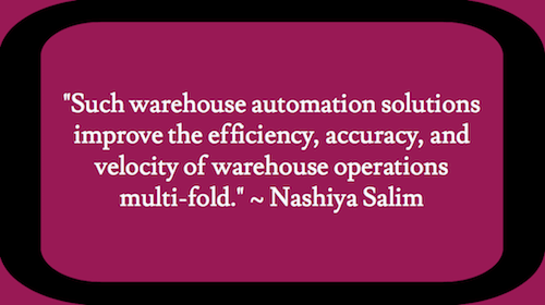 """Such warehouse automation solutions improve the efficiency, accuracy, and velocity of warehouse operations multi-fold."" – Nashiya Salim"
