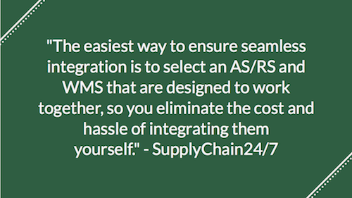 """The easiest way to ensure seamless integration is to select an AS/RS and WMS that are designed to work together, so you eliminate the cost and hassle of integrating them yourself."" - SupplyChain24/7"