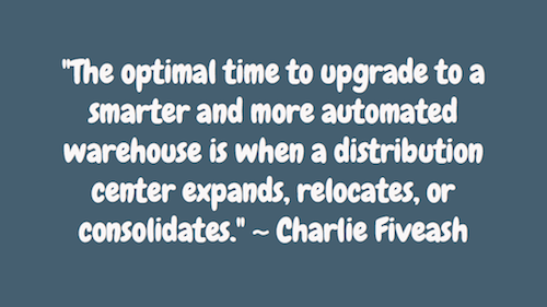 """The optimal time to upgrade to a smarter and more automated warehouse is when a distribution center expands, relocates, or consolidates."" ~ Charlie Fiveash"
