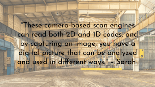 """These camera-based scan engines can read both 2D and 1D codes, and by capturing an image, you have a digital picture that can be analyzed and used in different ways."" – Sarah"
