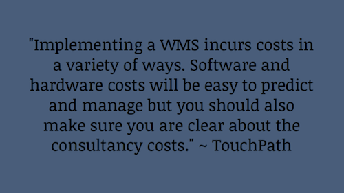 """Implementing a WMS incurs costs in a variety of ways. Software and hardware costs will be easy to predict and manage but you should also make sure you are clear about the consultancy costs."" ~ TouchPath"