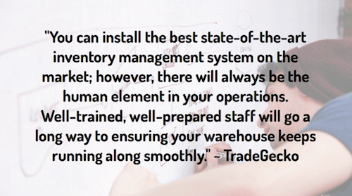 """You can install the best state-of-the-art inventory management system on the market; however, there will always be the human element in your operations. Well-trained, well-prepared staff will go a long way to ensuring your warehouse keeps running along smoothly."" ~ TradeGecko"