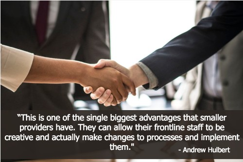 """""""This is one of the single biggest advantages that smaller providers have. They can allow their frontline staff to be creative and actually make changes to processes and implement them."""" - Andrew Hulbert"""