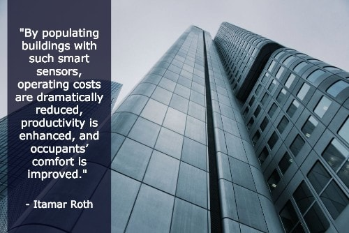 """""""By populating buildings with such smart sensors, operating costs are dramatically reduced, productivity is enhanced, and occupants' comfort is improved."""" - Itamar Roth"""