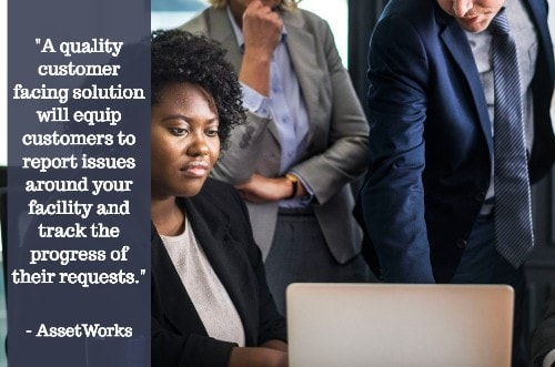 """""""A quality customer facing solution will equip customers to report issues around your facility and track the progress of their requests."""" - Asset Works"""