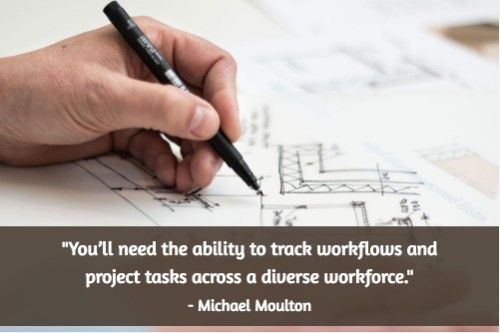 """That means you'll need the ability to track workflows and project tasks across a diverse workforce."" - Michael Moulton"