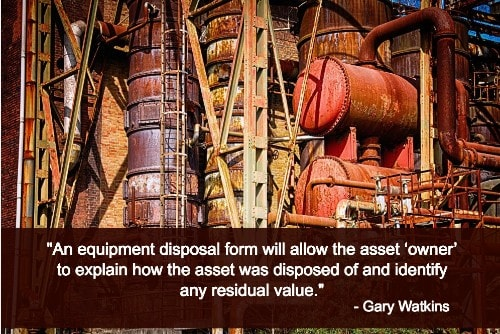 """An equipment disposal form will allow the asset 'owner' to explain how the asset was disposed of and identify any residual value.""--Gary Watkins"